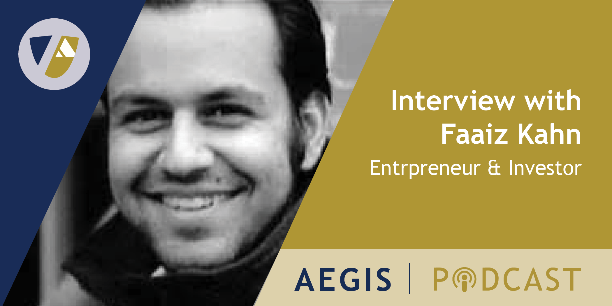 The AEGIS Podcast: Interview with Faaiz Kahn, Entrepreneur and Investor